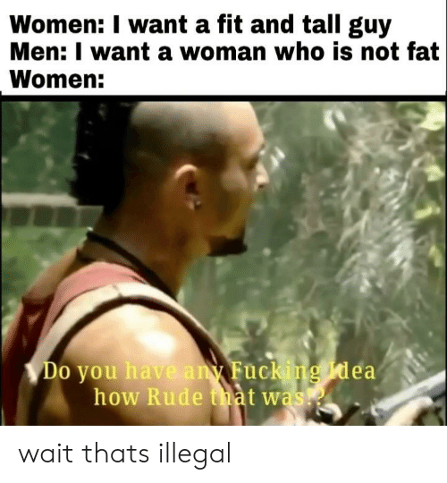 Rude, Women, and Fat: Women: I want a fit and tall guy  Men: I want a woman who is not fat  Women:  Do you hav  uc  ea  how Rude tiat was! wait thats illegal