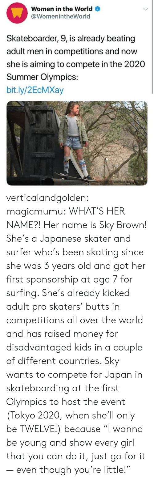 "butts: Women in the World  @WomenintheWorld  Skateboarder, 9, is already beating  adult men in competitions and now  she is aiming to compete in the 2020  Summer Olympics:  bit.ly/2EcMXay verticalandgolden:  magicmumu:  WHAT'S HER NAME?!  Her name is Sky Brown! She's a Japanese skater and surfer who's been skating since she was 3 years old and got her first sponsorship at age 7 for surfing. She's already kicked adult pro skaters' butts in competitions all over the world and has raised money for disadvantaged kids in a couple of different countries. Sky wants to compete for Japan in skateboarding at the first Olympics to host the event (Tokyo 2020, when she'll only be TWELVE!) because ""I wanna be young and show every girl that you can do it, just go for it — even though you're little!"""