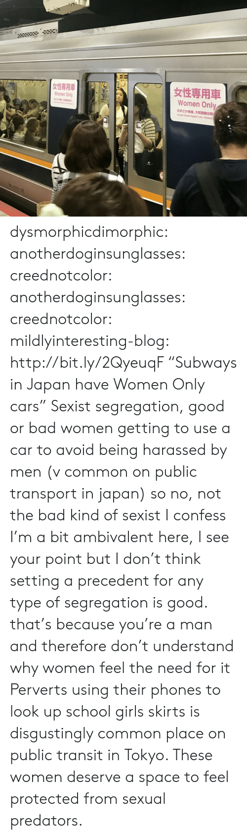 "tokyo: Women Only  Women Only  882  K  Except Osaka Higashi Line, Yamatoji dysmorphicdimorphic: anotherdoginsunglasses:  creednotcolor:   anotherdoginsunglasses:   creednotcolor:   mildlyinteresting-blog:  http://bit.ly/2QyeuqF ""Subways in Japan have Women Only cars""  Sexist segregation, good or bad   women getting to use a car to avoid being harassed by men (v common on public transport in japan) so no, not the bad kind of sexist    I confess I'm a bit ambivalent here, I see your point but I don't think setting a precedent for any type of segregation is good.   that's because you're a man and therefore don't understand why women feel the need for it   Perverts using their phones to look up school girls skirts is disgustingly common place on public transit in Tokyo. These women deserve a space to feel protected from sexual predators."