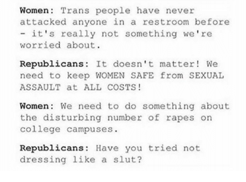College, Memes, and Women: Women Trans people have never  attacked anyone in a restroom before  - it's really not something we're  worried about.  Republicans: It doesn't matter! We  need to keep WOMEN SAFE from SEXUAL  ASSAULT at ALL COSTS!  Women: We need to do something about  the disturbing number of rapes on  college campuses  Republicans: Have you tried not  dressing like a slut?