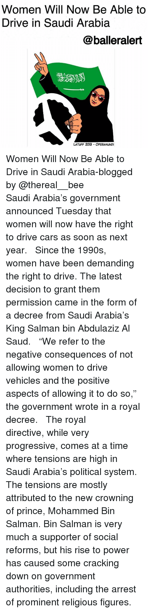 """salman: Women Will Now Be Able to  Drive in Saudi Arabia  @balleralert  じ2  LATUFF 2013 OPERAMUNDI Women Will Now Be Able to Drive in Saudi Arabia-blogged by @thereal__bee ⠀⠀⠀⠀⠀⠀⠀⠀⠀ ⠀⠀ Saudi Arabia's government announced Tuesday that women will now have the right to drive cars as soon as next year. ⠀⠀⠀⠀⠀⠀⠀⠀⠀ ⠀⠀ Since the 1990s, women have been demanding the right to drive. The latest decision to grant them permission came in the form of a decree from Saudi Arabia's King Salman bin Abdulaziz Al Saud. ⠀⠀⠀⠀⠀⠀⠀⠀⠀ ⠀⠀ """"We refer to the negative consequences of not allowing women to drive vehicles and the positive aspects of allowing it to do so,"""" the government wrote in a royal decree. ⠀⠀⠀⠀⠀⠀⠀⠀⠀ ⠀⠀ The royal directive, while very progressive, comes at a time where tensions are high in Saudi Arabia's political system. The tensions are mostly attributed to the new crowning of prince, Mohammed Bin Salman. Bin Salman is very much a supporter of social reforms, but his rise to power has caused some cracking down on government authorities, including the arrest of prominent religious figures."""