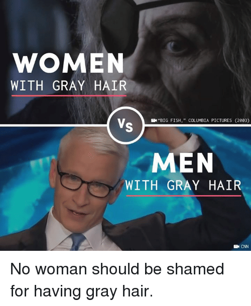 "shamed: WOMEN  WITH GRAY HAIR  EN""BIG FISH,"" COLUMBIA PICTURES (2003)  MEN  WITH GRAY HAIR  E CNN No woman should be shamed for having gray hair."