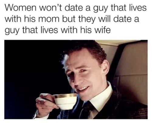 Memes, Date, and Women: Women won't date a guy that lives  with his mom but they will date a  guy that lives with his wife