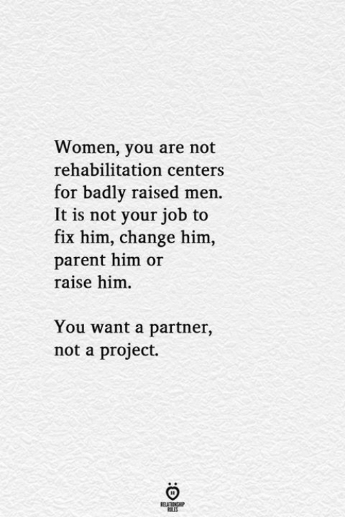 Les: Women, you are not  rehabilitation centers  for badly raised men.  It is not your job to  fix him, change him,  parent him or  raise him  You want a partner,  not a project.  RELATIONSHIP  LES