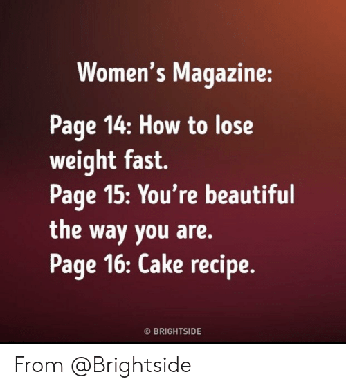 lose weight: Women's Magazine:  Page 14: How to lose  weight fast.  Page 15:You're beautiful  the way you are.  Page 16: Cake recipe.  O BRIGHTSIDE From @Brightside