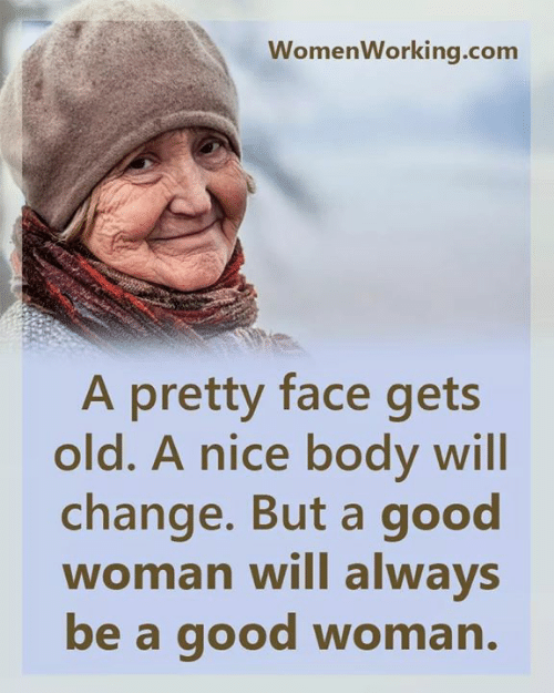 A Good Woman: WomenWorking.com  A pretty face gets  old. A nice body will  change. But a good  woman will always  be a good woman