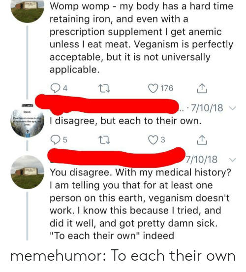 """womp: Womp womp my body has a hard time  retaining iron, and even with a  prescription supplement I get anemic  unless I eat meat. Veganism is perfectly  acceptable, but it is not universally  applicable.  176  山  7/10/18  and  there's mote to tha  an meets the eye, ny  disagree, but each to their own.  7/10/18  You disagree. With my medical history?  I am telling you that for at least one  person on this earth, veganism doesn't  work. I know this because I tried, and  did it well, and got pretty damn sick.  """"To each their own"""" indeed memehumor:  To each their own"""