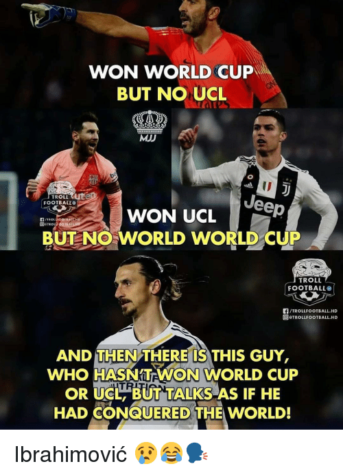 Troll Football: WON WORLD CUP  BUT NO UCL  MJJ  ID  TROLLUte  FOOTBALLO  WON UCLeep  DETROLF OOTBALLH  BUT NO WORLD WORLD CUP  TROLL  FOOTBALL。!  /TROLLFOOTBALL.HD  TROLLFOOTBALL.HD  AND THEN THERE'IS THIS GUY,  WHO HASNTEWON WORLD CUP  OR UCL BUT TALKS AS IF HE  HAD CONQUERED THE WORLD! Ibrahimović 😢😂🗣