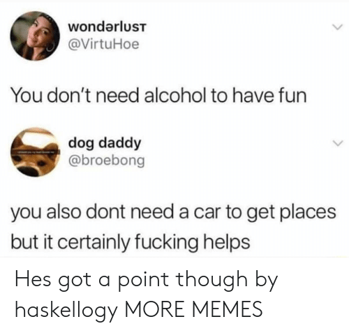 Dank, Fucking, and Memes: wondarluST  @VirtuHoe  You don't need alcohol to have fun  dog daddy  @broebong  you also dont need a car to get places  but it certainly fucking helps Hes got a point though by haskellogy MORE MEMES