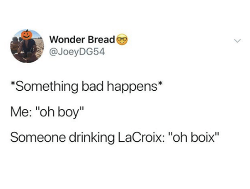 """Bad, Drinking, and Wonder: Wonder Bread  @JoeyDG54  *Something bad happens*  Me: """"oh boy""""  Someone drinking LaCroix: """"oh boix""""  Il"""