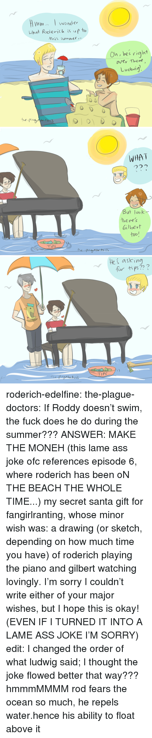 Ass, Sorry, and Target: wonder  What Roderich is up t  his summet  On, hes right  Ludwig   WHA T  But lobk  here's  Gilbevt  too!   ki askin  for tips?  TIPS roderich-edelfine:  the-plague-doctors: If Roddy doesn't swim, the fuck does he do during the summer??? ANSWER: MAKE THE MONEH (this lame ass joke ofc references episode 6, where roderich has been oN THE BEACH THE WHOLE TIME...) my secret santa gift for fangirlranting, whose minor wish was: a drawing (or sketch, depending on how much time you have) of roderich playing the piano and gilbert watching lovingly. I'm sorry I couldn't write either of your major wishes, but I hope this is okay! (EVEN IF I TURNED IT INTO A LAME ASS JOKE I'M SORRY) edit: I changed the order of what ludwig said; I thought the joke flowed better that way??? hmmmMMMM  rod fears the ocean so much, he repels water.hence his ability to float above it
