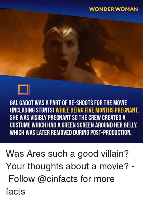 green screen: WONDER WOMAN  GAL GADOT WAS A PART OF RE-SHOOTS FOR THE MOVIE  INCLUDING STUNTS) WHILE BEING FIVE MONTHS PREGNANT  SHE WAS VISIBLY PREGNANT SO THE CREW CREATED A  COSTUME WHICH HAD A GREEN SCREEN AROUND HER BELLY  WHICH WAS LATER REMOVED DURING POST-PRODUCTION. Was Ares such a good villain? Your thoughts about a movie?⠀ -⠀⠀ Follow @cinfacts for more facts