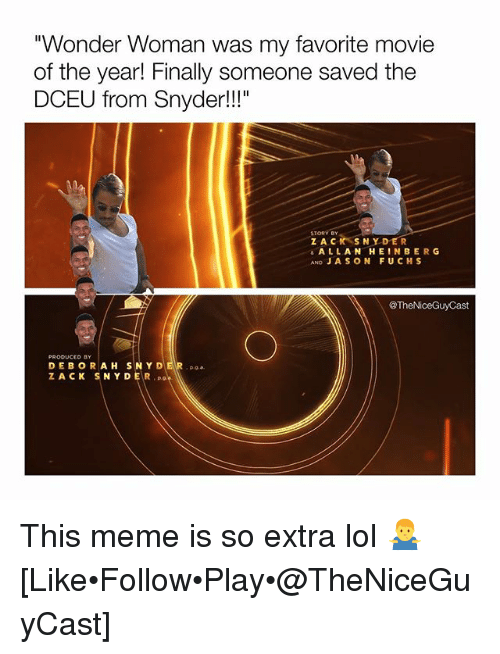 "Lol, Meme, and Memes: ""Wonder Woman was my favorite movie  of the year! Finally someone saved the  DCEU from Snyder!!""  STORY BY  Z ACK SNYDER  ALLANHEINBERG  AND JA SON FUCHS  @TheNiceGuyCast  PRODUCED BY  DEBORAH SNY DER a  ZACK SNYDER This meme is so extra lol 🤷‍♂️ [Like•Follow•Play•@TheNiceGuyCast]"