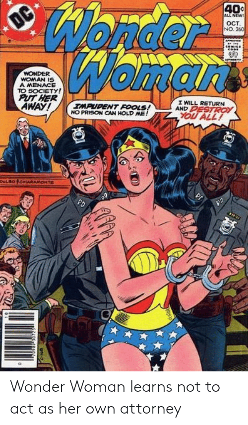 Wonder Woman: Wonder  Womarts  40c  ALL NEW!  OC  OCT  NO. 260  WONDER  WOMAN IS  A MENACE  TO SOCIETY!  PUT HER  AWAY!  I WILL RETURN  AND PESTROY  IMPUDENT FOOLS!  NO PRISON CAN HOLD ME!  YOU ALL!  DeLBOCHIARAMONTE  PD Wonder Woman learns not to act as her own attorney