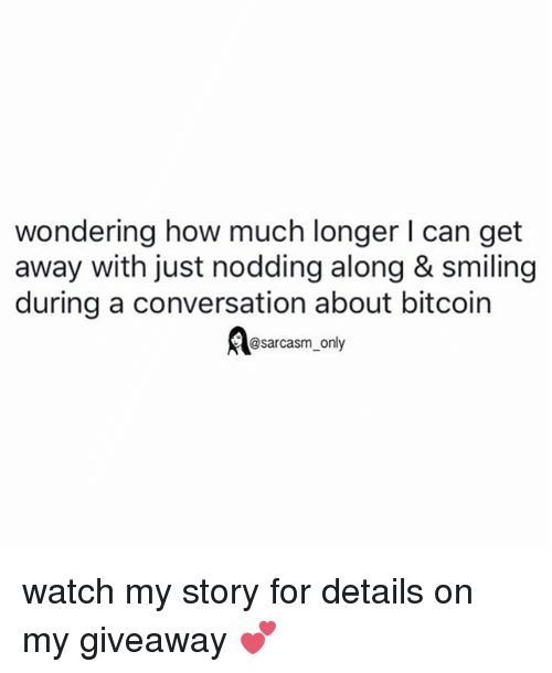 Funny, Memes, and Watch: wondering how much longer I can get  away with just nodding along & smiling  during a conversation about bitcoin  asarcasm only watch my story for details on my giveaway 💕