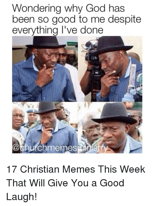God, Memes, and Good: Wondering why God has  been so good to me despite  everythina I've done 17 Christian Memes This Week That Will Give You a Good Laugh!