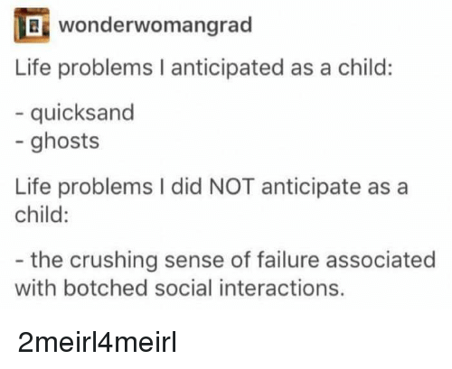 quicksand: wonderwo mangrad  Life problems I anticipated as a child:  - quicksand  - ghosts  Life problems I did NOT anticipate as a  child:  - the crushing sense of failure associated  with botched social interactions. 2meirl4meirl