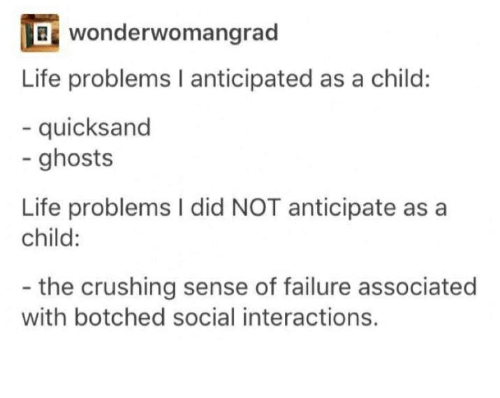 quicksand: wonderwomangrad  OB Life problems l anticipated as a child:  quicksand  ghosts  Life problems l did NOT anticipate as a  child:  the crushing sense of failure associated  with botched social interactions.