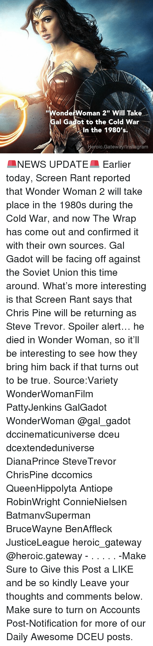 "Chris Pine, Instagram, and Memes: ""WondetWoman 2"" Will Take  al Gadot to the Cold War  In the 1980's  eroic.Gateway/Instagram 🚨NEWS UPDATE🚨 Earlier today, Screen Rant reported that Wonder Woman 2 will take place in the 1980s during the Cold War, and now The Wrap has come out and confirmed it with their own sources. Gal Gadot will be facing off against the Soviet Union this time around. What's more interesting is that Screen Rant says that Chris Pine will be returning as Steve Trevor. Spoiler alert… he died in Wonder Woman, so it'll be interesting to see how they bring him back if that turns out to be true. Source:Variety WonderWomanFilm PattyJenkins GalGadot WonderWoman @gal_gadot dccinematicuniverse dceu dcextendeduniverse DianaPrince SteveTrevor ChrisPine dccomics QueenHippolyta Antiope RobinWright ConnieNielsen BatmanvSuperman BruceWayne BenAffleck JusticeLeague heroic_gateway @heroic.gateway - . . . . . -Make Sure to Give this Post a LIKE and be so kindly Leave your thoughts and comments below. Make sure to turn on Accounts Post-Notification for more of our Daily Awesome DCEU posts."