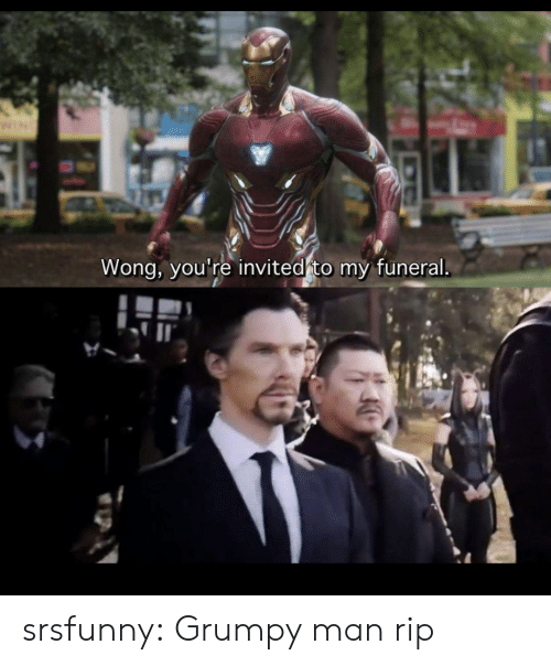 grumpy: Wong, you're invited to my funeral srsfunny:  Grumpy man rip