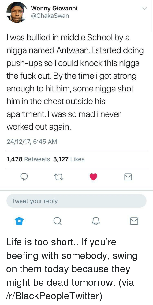 Blackpeopletwitter, Life, and School: Wonny Giovanni  @ChakaSwan  I was bullied in middle School by a  nigga named Antwaan. I started doing  push-ups so i could knock this nigga  the fuck out. By the time i got strong  enough to hit him, some nigga shot  him in the chest outside his  apartment. I was so mad i never  worked out again.  24/12/17, 6:45 AM  1,478 Retweets 3,127 Likes  Tweet your reply  2 <p>Life is too short.. If you're beefing with somebody, swing on them today because they might be dead tomorrow. (via /r/BlackPeopleTwitter)</p>