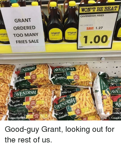 Good, Gin, and Looking: WON'T BE BEAT  CAVENDISH FRIES  GRANT  ORDERED  SAVE 1.27  gin TOO MANY  original  original  1.00  FRIES SALE  ENDISH  EN DIS  CAVENDISH  inkle Cut  AVEI  Cüt  オ.  Cut  inkle c  Cou <p>Good-guy Grant, looking out for the rest of us.</p>