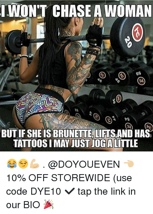 Chasee: WON'T CHASE A WOMAN  09  BUT IF SHE IS BRUNETTE,LIFTS AND HAS  TATTOOS I MAY JUST JOG ALITTLE 😂😏💪🏼 . @DOYOUEVEN 👈🏼 10% OFF STOREWIDE (use code DYE10 ✔️ tap the link in our BIO 🎉