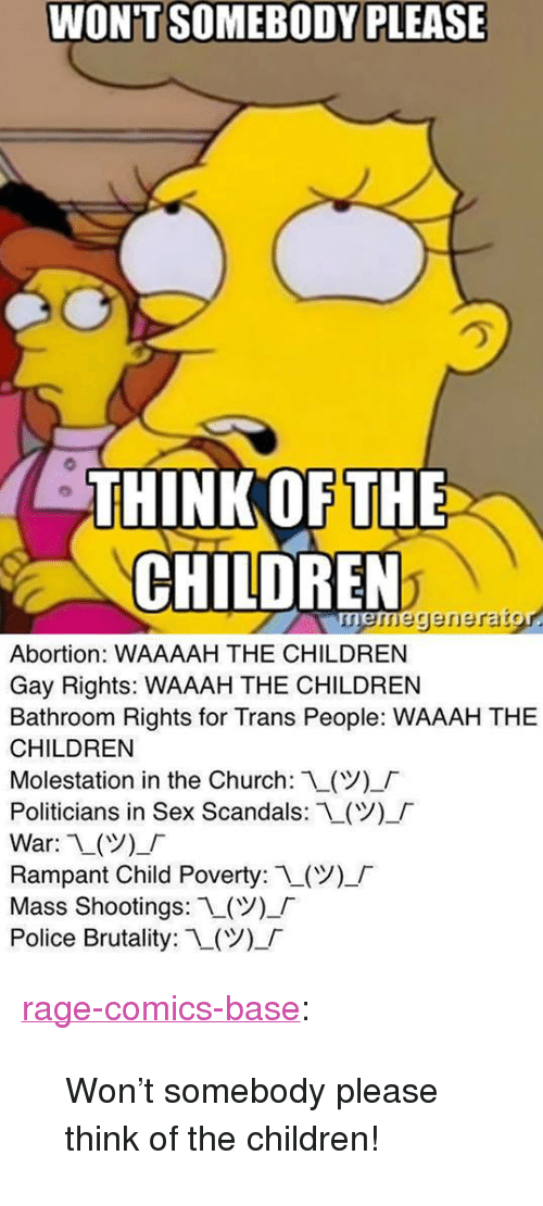 "Children, Church, and Police: WON'T SOMEBODY PLEASE  HINK OF THE  CHILDREN  neregerierarg  Abortion: WAAAAH THE CHILDREN  Gay Rights: WAAAH THE CHILDREN  Bathroom Rights for Trans People: WAAAH THE  CHILDREN  Molestation in the Church: L(V)-「  Politicians in Sex Scandals:L(Y),「  War: 1()_  Rampant Child Poverty: 1(ツー「  Mass Shootings: L(  Police Brutality: 1-(Y)-「 <p><a href=""http://ragecomicsbase.com/post/160460784382/wont-somebody-please-think-of-the-children"" class=""tumblr_blog"">rage-comics-base</a>:</p>  <blockquote><p>Won't somebody please think of the children!</p></blockquote>"
