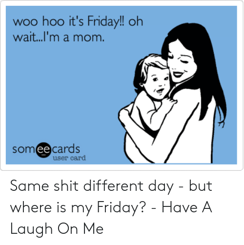 Friday, It's Friday, and Mom: woo hoo it's Friday!! oh  wait...'m a mom.  somee cards  user card Same shit different day - but where is my Friday? - Have A Laugh On Me