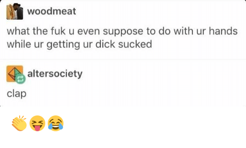Fuk U: woodmeat  what the fuk u even suppose to do with ur hands  while ur getting ur dick sucked  alter society  clap 👏😝😂