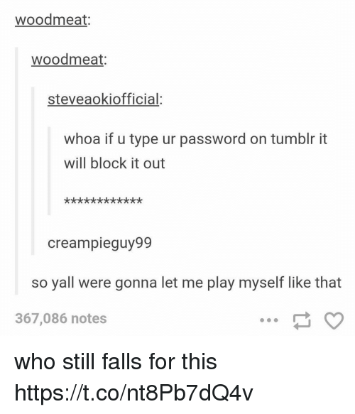 Memes, Tumblr, and 🤖: woodmeat:  woodmeat:  steveaokiofficial  whoa if u type ur password on tumblr it  will block it out  creampieguy99  so yall were gonna let me play myself like that  367,086 notes who still falls for this https://t.co/nt8Pb7dQ4v