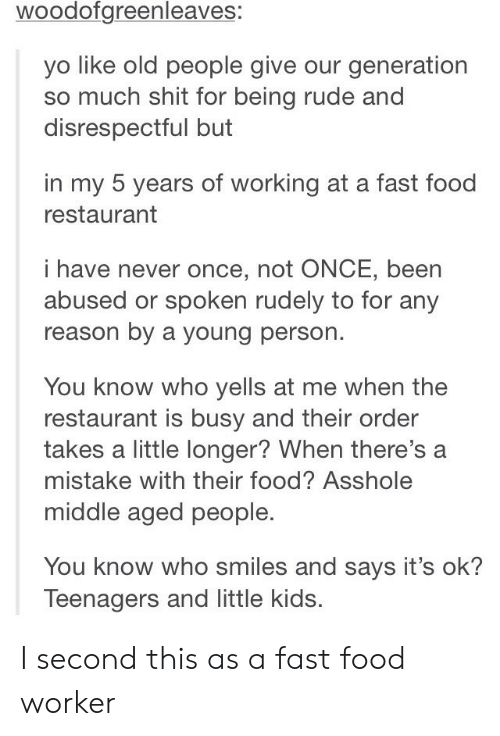 Being Rude: woodofgreenleaves:  yo like old people give our generation  so much shit for being rude and  disrespectful but  in my 5 years of working at a fast food  restaurant  i have never once, not ONCE, been  abused or spoken rudely to for any  reason by a young person.  You know who yells at me when the  restaurant is busy and their order  takes a little longer? When there's a  mistake with their food? Asshole  middle aged people.  You know who smiles and says it's ok?  Teenagers and little kids. I second this as a fast food worker