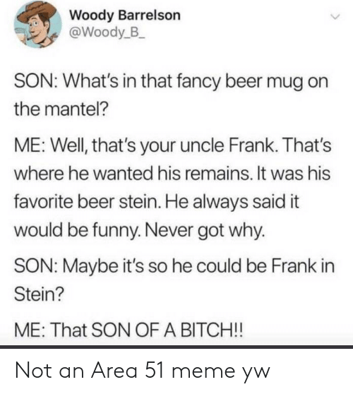 Beer, Funny, and Meme: Woody Barrelson  @Woody_B  SON: What's in that fancy beer mug on  the mantel?  ME: Well, that's your uncle Frank. That's  where he wanted his remains. It was his  favorite beer stein. He always said it  would be funny. Never got why.  SON: Maybe it's so he could be Frank in  Stein?  ME: That SON OF A BITCH!! Not an Area 51 meme yw