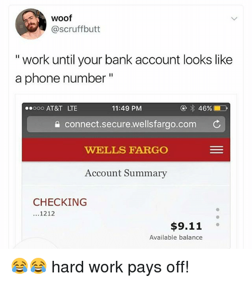 "9/11, Memes, and Phone: woof  @scruffbutt  "" work until your bank account looks like  a phone number""  ooo AT&T LTE  11:49 PM  a connect.secure.wellsfargo.com C  WELLS FARGO  Account Summary  CHECKING  ...1212  $9.11  Available balance 😂😂 hard work pays off!"