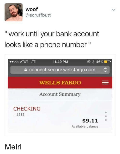 """9/11, Phone, and Work: woof  @scruffbutt  """" work until your bank account  looks like a phone number""""  @ 46%  11:49 PM  a connect.secure.wellsfargo.com  WELLS FARGO  Account Summary  000 AT&T LTE  CHECKING  ...1212  $9.11  Available balance Meirl"""