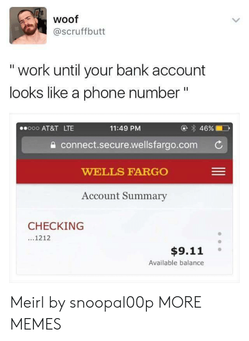 "Liked A: woof  @scruffbutt  "" work until your bank account  looks like a phone number""  @ 46%  11:49 PM  a connect.secure.wellsfargo.com  WELLS FARGO  Account Summary  000 AT&T LTE  CHECKING  ...1212  $9.11  Available balance Meirl by snoopal00p MORE MEMES"