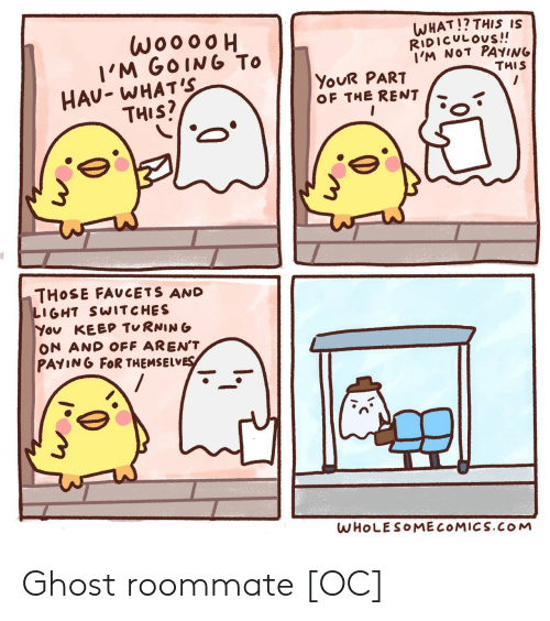 Roommate, Ghost, and Rent: woooo  I'M GOING To  HAU- WHAT'S  THIS?  WHAT!? THIS IS  RIDICULOUS!!  I'M NOT PAYING  THIS  YOUR PART  OF THE RENT  THOSE FAUCETS AND  LIGHT SWITCHES  You KEEP TURNING  ON AND OFF AREN'T  PAYING FOR THEMSELVES  WHOLESOMECOMICS.COM Ghost roommate [OC]
