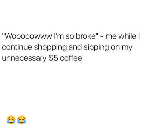 "Memes, Shopping, and Coffee: ""Wooooowww I'm so broke"" - me while l  continue shopping and sipping on my  unnecessary $5 coffee 😂😂"