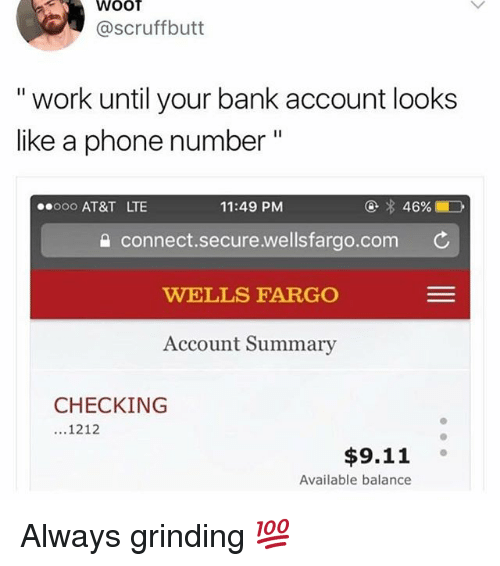 "9/11, Funny, and Phone: WOOT  @scruffbutt  "" work until your bank account looks  like a phone number""  0oo AT&T LTE  11:49 PM  @  46%.  connect.secure.wellsfargo.com C  WELLS FARGO  Account Summary  CHECKING  1212  $9.11  Available balance Always grinding 💯"