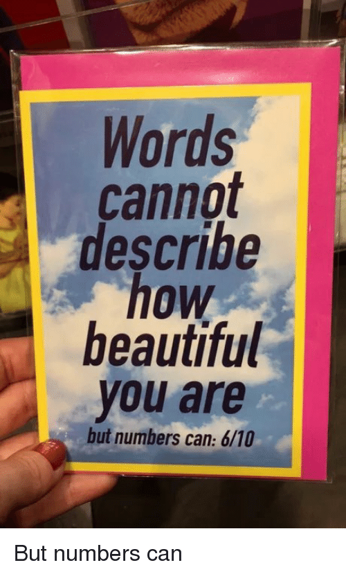 Beautiful, How, and Can: Words  cannot  describe  how  beautiful  you are  but numbers can: 6/10 But numbers can