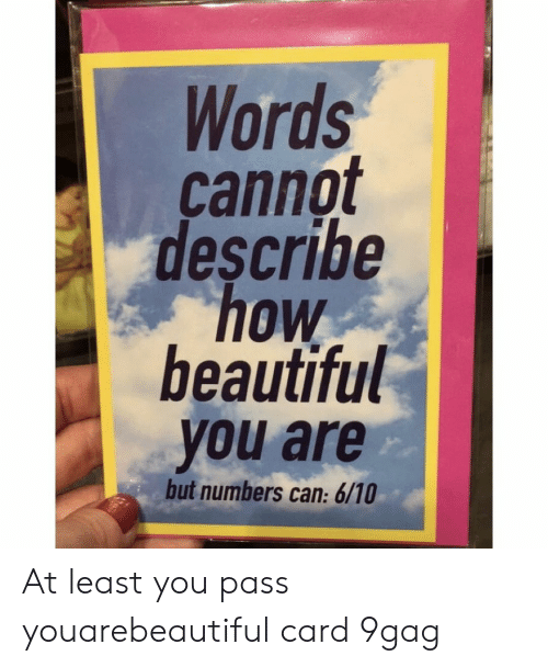 9gag, Beautiful, and Memes: Words  cannot  describe  how  beautiful  you are  but numbers can: 6/10 At least you pass⠀ youarebeautiful card 9gag
