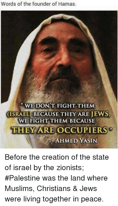 living together: Words of the founder of Hamas.  WE DON'T FIGHT THEMM  (ISRAEL) BECAUSE THEY ARE JEWS  WE FIGHT THEM BECAUSE  THEY ARE OCCUPIERS  AHMED YASIN Before the creation of the state of israel by the zionists; #Palestine was the land where Muslims, Christians & Jews were living together in peace.