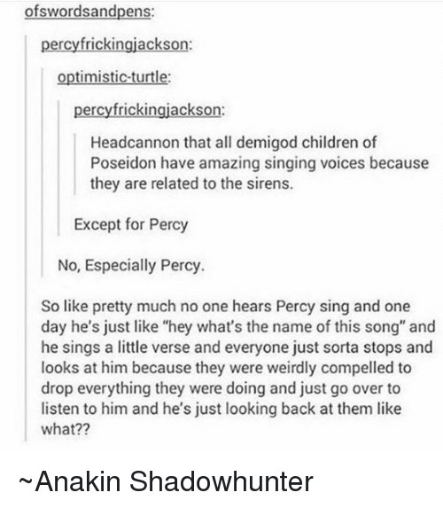 """Sirening: wordsandpens  percyfrickingjackson:  optimistic turtle:  percyfrickingjackson:  Headcannon that all demigod children of  Poseidon have amazing singing voices because  they are related to the sirens.  Except for Percy  No, Especially Percy.  So like pretty much no one hears Percy sing and one  day he's just like """"hey what's the name of this song"""" and  he sings a little verse and everyone just sorta stops and  looks at him because they were weirdly compelled to  drop everything they were doing and just go over to  listen to him and he's just looking back at them like  what?? ~Anakin Shadowhunter"""