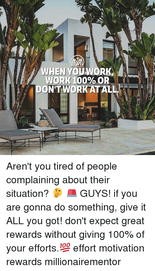 Anaconda, Memes, and Work: WORK 00% OR  DON'T WORK AT ALL Aren't you tired of people complaining about their situation? 🤔 🚨 GUYS! if you are gonna do something, give it ALL you got! don't expect great rewards without giving 100% of your efforts.💯 effort motivation rewards millionairementor