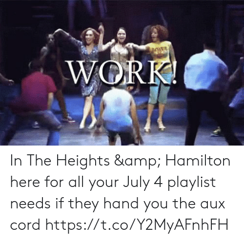 hamilton: WORK! In The Heights & Hamilton here for all your July 4 playlist needs if they hand you the aux cord https://t.co/Y2MyAFnhFH