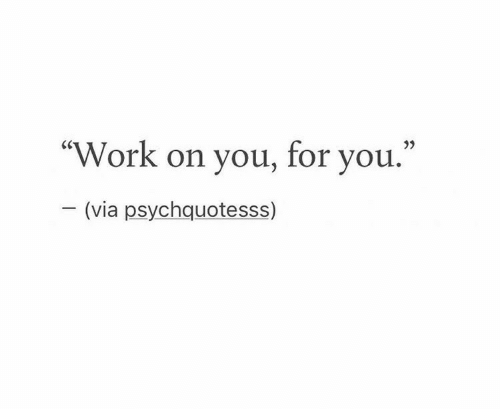 """Work, Via, and You: """"Work on you, for you.""""  (via psychquotesss)"""