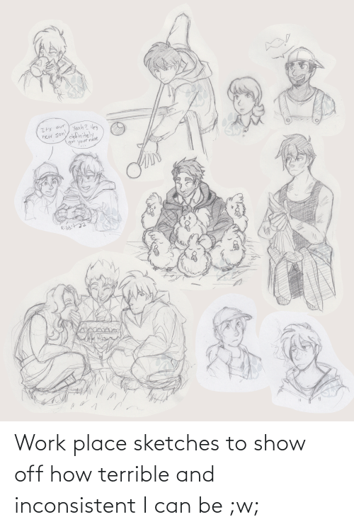 inconsistent: Work place sketches to show off how terrible and inconsistent I can be ;w;