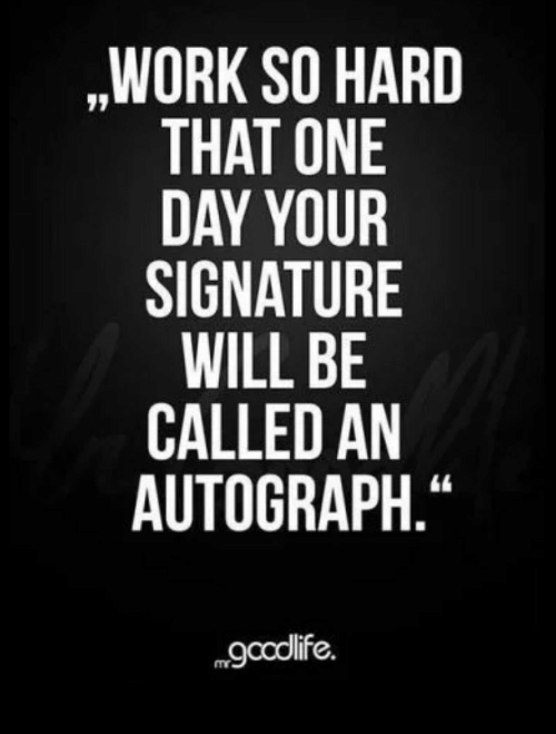 """autograph: ,WORK SO HARD  THAT ONE  DAY YOUR  SIGNATURE  WILL BE  CALLED AN  AUTOGRAPH.""""  gcolife."""