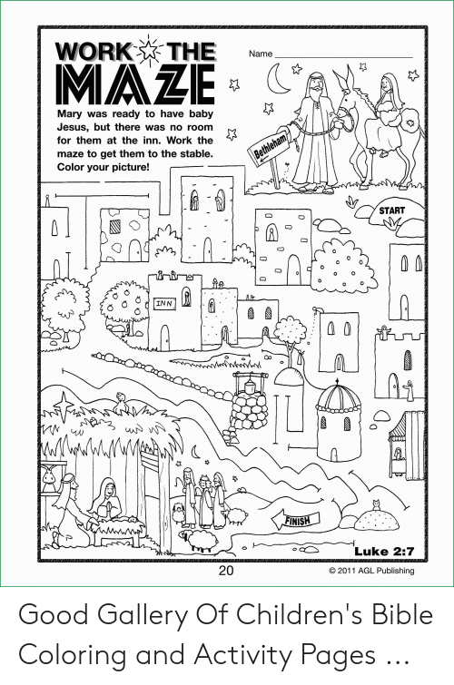 Bible Coloring: WORK THE  Name  MAZE  Mary was ready to have baby  Jesus, but there was no room  for them at the inn. Work the  maze to get them to the stable.  Color your picture!  Bethleham  START  INN  LAS  WWM  FINISH  Luke 2:7  20  2011 AGL Publishing  O  O Good Gallery Of Children's Bible Coloring and Activity Pages ...