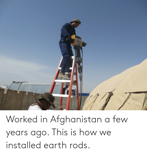 Afghanistan: Worked in Afghanistan a few years ago. This is how we installed earth rods.